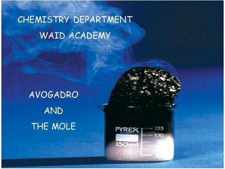 CHEMISTRY DEPARTMENT WAID ACADEMY AVOGADRO AND THE MOLE.