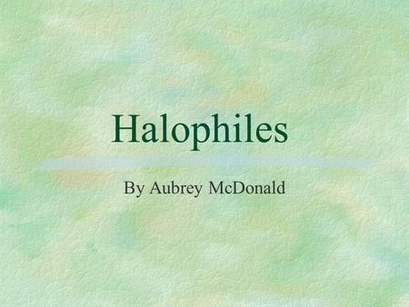 "Halophiles By Aubrey McDonald Overview §What is a halophile? §Diversity of Halophilic Organisms §Osmoregulation §""Compatible Solute"" Strategy §""Salt-in"""