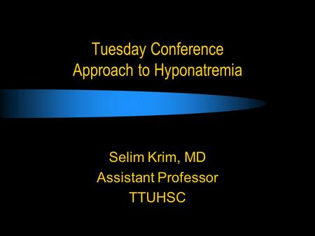Tuesday Conference Approach to Hyponatremia Selim Krim, MD Assistant Professor TTUHSC.