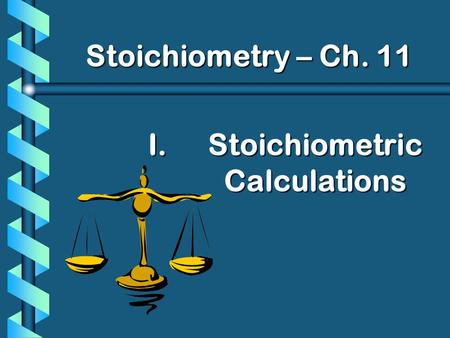 I. I.Stoichiometric Calculations Stoichiometry – Ch. 11.