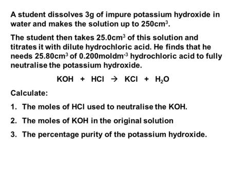 A student dissolves 3g of impure potassium hydroxide in water and makes the solution up to 250cm 3. The student then takes 25.0cm 3 of this solution and.