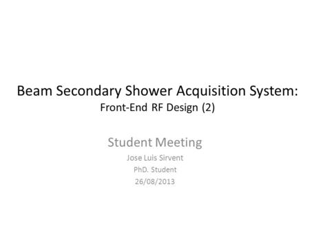 Beam Secondary Shower Acquisition System: Front-End RF Design (2) Student Meeting Jose Luis Sirvent PhD. Student 26/08/2013.