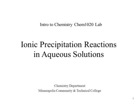 Ionic Precipitation Reactions in Aqueous Solutions Chemistry Department Minneapolis Community & Technical College Intro to Chemistry Chem1020 Lab 1.