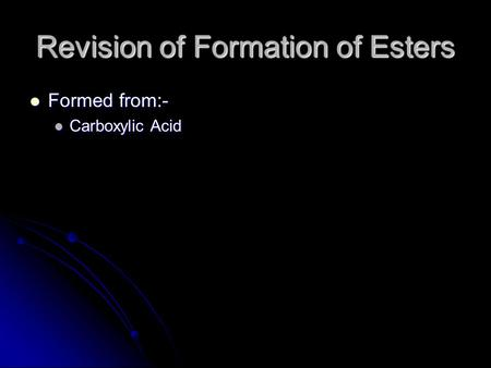 Revision of Formation of Esters Formed from:- Formed from:- Carboxylic Acid Carboxylic Acid.