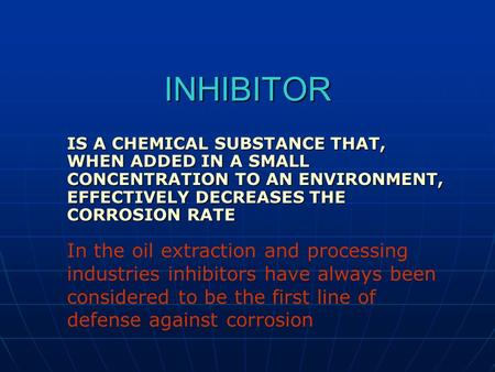 INHIBITOR IS A CHEMICAL SUBSTANCE THAT, WHEN ADDED IN A SMALL CONCENTRATION TO AN ENVIRONMENT, EFFECTIVELY DECREASES THE CORROSION RATE In the oil extraction.