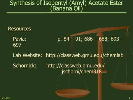 Synthesis of Isopentyl (Amyl) Acetate Ester (Banana Oil) 5/11/20151 Resources Pavia: p. 84 – 91; 686 – 688; 693 – 697 Lab Website: