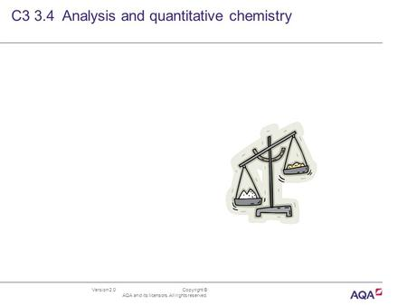 Version 2.0 Copyright © AQA and its licensors. All rights reserved. C3 3.4 Analysis and quantitative chemistry.