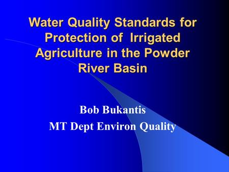 Water Quality Standards for Protection of Irrigated Agriculture in the Powder River Basin Bob Bukantis MT Dept Environ Quality.