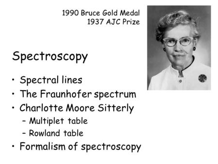 Spectroscopy Spectral lines The Fraunhofer spectrum Charlotte Moore Sitterly –Multiplet table –Rowland table Formalism of spectroscopy 1990 Bruce Gold.
