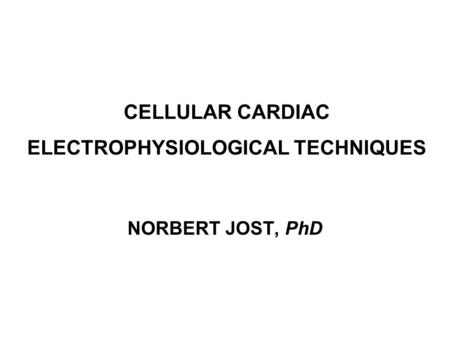 CELLULAR CARDIAC ELECTROPHYSIOLOGICAL TECHNIQUES NORBERT JOST, PhD.