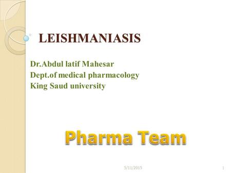 LEISHMANIASIS Dr.Abdul latif Mahesar Dept.of medical pharmacology King Saud university 5/11/20151.