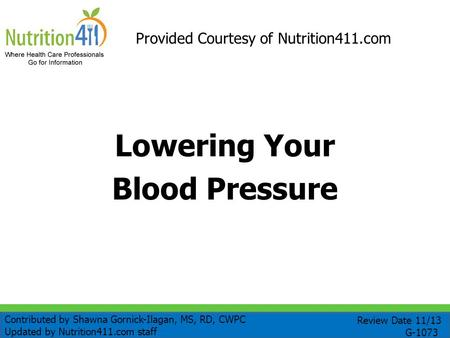 Lowering Your Blood Pressure Provided Courtesy of Nutrition411.com Review Date 11/13 G-1073 Contributed by Shawna Gornick-Ilagan, MS, RD, CWPC Updated.