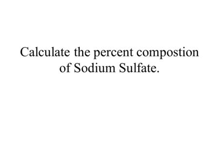 Calculate the percent compostion of Sodium Sulfate.