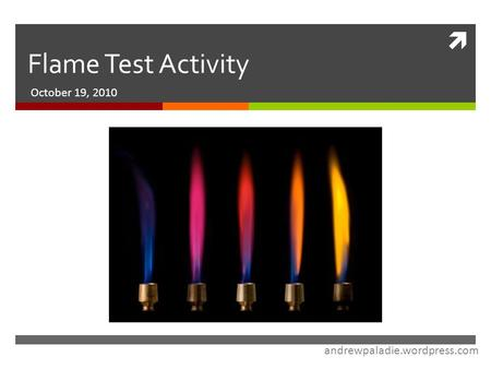 Flame Test Activity October 19, 2010 andrewpaladie.wordpress.com.
