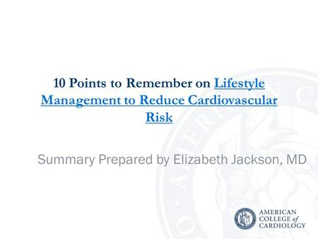 10 Points to Remember on Lifestyle Management to Reduce Cardiovascular RiskLifestyle Management to Reduce Cardiovascular Risk Summary Prepared by Elizabeth.