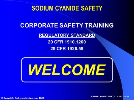 SODIUM CYANIDE SAFETY - SLIDE 1 OF 98 © Copyright SafetyInstruction.com 2006 WELCOME SODIUM CYANIDE SAFETY CORPORATE SAFETY TRAINING REGULATORY STANDARD.