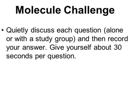 Molecule Challenge Quietly discuss each question (alone or with a study group) and then record your answer. Give yourself about 30 seconds per question.