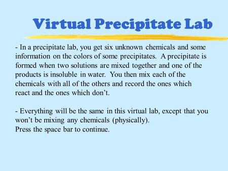 Virtual Precipitate Lab - In a precipitate lab, you get six unknown chemicals and some information on the colors of some precipitates. A precipitate is.