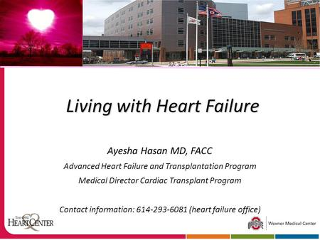 Living with Heart Failure Ayesha Hasan MD, FACC Advanced Heart Failure and Transplantation Program Medical Director Cardiac Transplant Program Contact.
