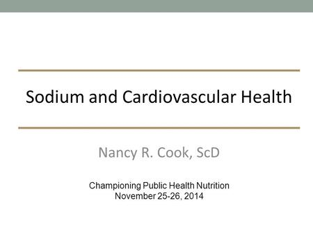 Nancy R. Cook, ScD Championing Public Health Nutrition November 25-26, 2014 Sodium and Cardiovascular Health.