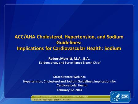 ACC/AHA Cholesterol, Hypertension, and Sodium Guidelines: Implications for Cardiovascular Health: Sodium Robert Merritt, M.A., B.A. Epidemiology and Surveillance.