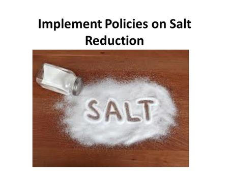 Implement Policies on Salt Reduction. What is Salt? NaCl (table salt) Maintain balance of fluids Helps to transmit nerve impulses Aids in contraction.