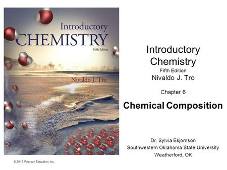 © 2015 Pearson Education, Inc. Introductory Chemistry Fifth Edition Nivaldo J. Tro Chapter 6 Chemical Composition Dr. Sylvia Esjornson Southwestern Oklahoma.
