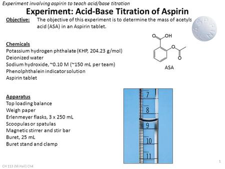 1 Objective:The objective of this experiment is to determine the mass of acetylsalicylic acid (ASA) in an Aspirin tablet. Chemicals Potassium hydrogen.