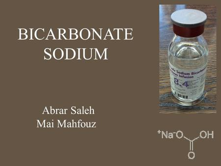 BICARBONATE SODIUM Abrar Saleh Mai Mahfouz. Pharmacology Sodium bicarbonate is a buffering agent that reacts with hydrogen ions to correct acidemia and.