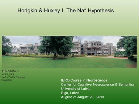 Hodgkin & Huxley I. The Na + Hypothesis MK Mathew NCBS, TIFR UAS – GKVK Campus Bangalore IBRO Course in Neuroscience Center for Cognitive Neuroscience.