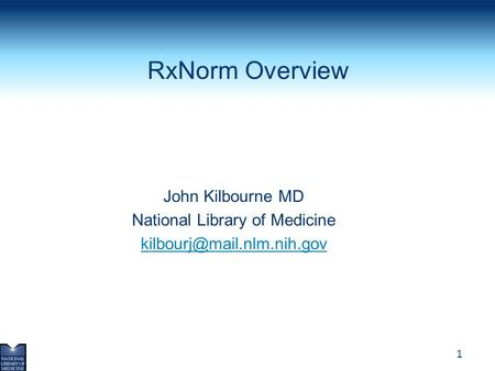 RxNorm Overview John Kilbourne MD National Library of Medicine kilbourj@mail.nlm.nih.gov.