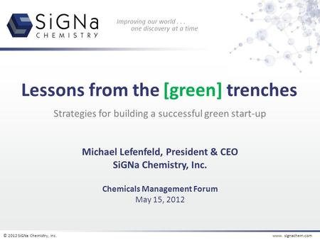 © 2012 SiGNa Chemistry, Inc.www. signachem.com Improving our world... one discovery at a time Strategies for building a successful green start-up Michael.
