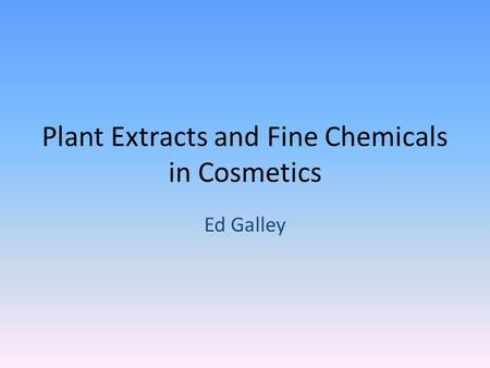 Plant Extracts and Fine Chemicals in Cosmetics Ed Galley.