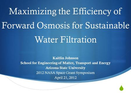  Maximizing the Efficiency of Forward Osmosis for Sustainable Water Filtration Kaitlin Johnson School for Engineering of Matter, Transport and Energy.