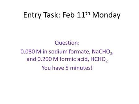 Entry Task: Feb 11 th Monday Question: 0.080 M in sodium formate, NaCHO 2, and 0.200 M formic acid, HCHO 2 You have 5 minutes!