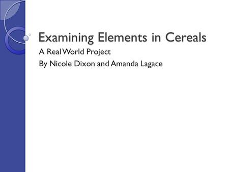 Examining Elements in Cereals A Real World Project By Nicole Dixon and Amanda Lagace.