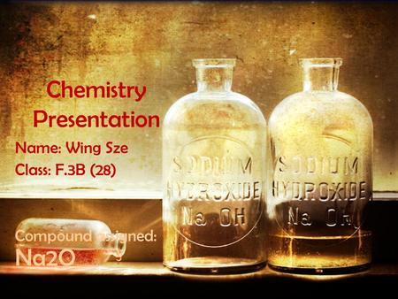 Chemistry Presentation Name: Wing Sze Class: F.3B (28) Compound assigned: Na2O.