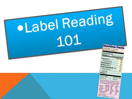 Label Reading 101. BREAKING DOWN THE NUTRITION FACTS LABEL The Nutrition Facts Label gives a lot of information but the key is to know how to use it to.