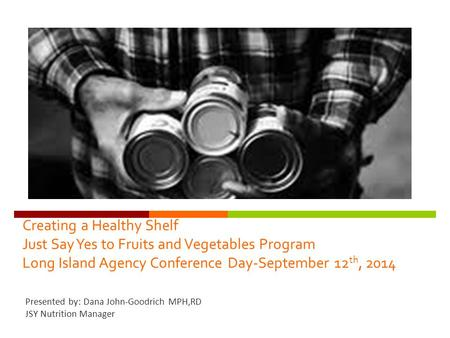 Creating a Healthy Shelf Just Say Yes to Fruits and Vegetables Program Long Island Agency Conference Day-September 12 th, 2014 Presented by: Dana John-Goodrich.