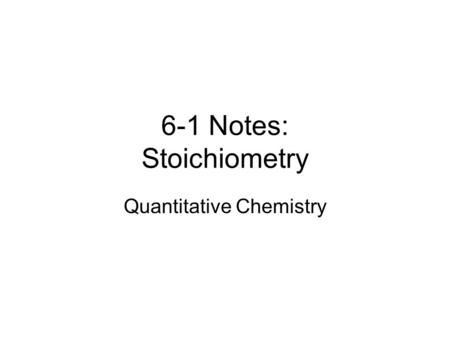 6-1 Notes: Stoichiometry Quantitative Chemistry Definitions Stoichiometry (stoy-kee-ah'-mi- tree) n. 1.The determination of proportions in which chemicals.