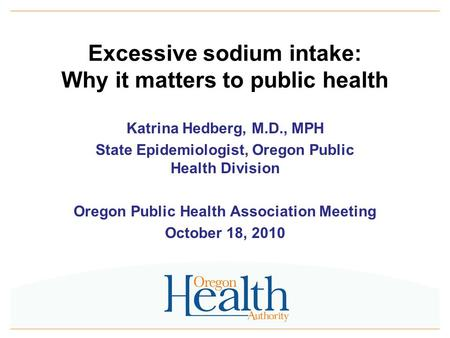 Excessive sodium intake: Why it matters to public health Katrina Hedberg, M.D., MPH State Epidemiologist, Oregon Public Health Division Oregon Public Health.