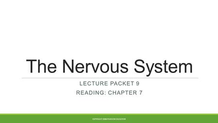 The Nervous System LECTURE PACKET 9 READING: CHAPTER 7 COPYRIGHT 2008 PEARSON EDUCATION.