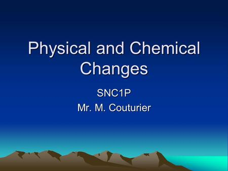 Physical and Chemical Changes SNC1P Mr. M. Couturier.