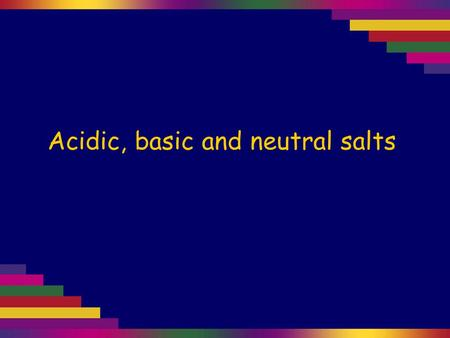 Acidic, basic and neutral salts. Salts Salts are formed when acids react with bases. acid + base → salt + water When strong acids react with strong bases.
