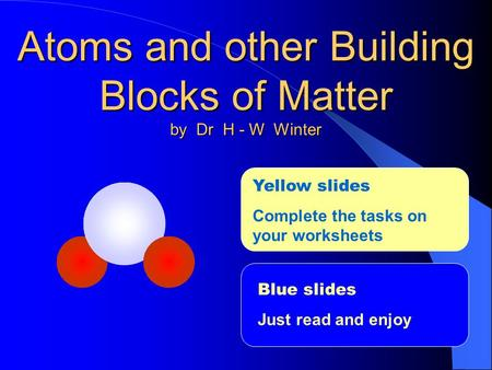 Atoms and other Building Blocks of Matter by Dr H - W Winter Blue slides Just read and enjoy Yellow slides Complete the tasks on your worksheets.