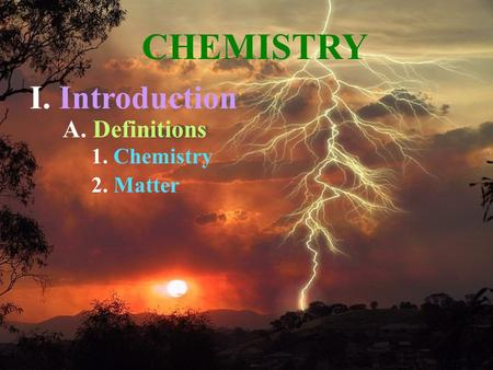 A. Definitions 1. Chemistry 2. Matter CHEMISTRY I. Introduction.
