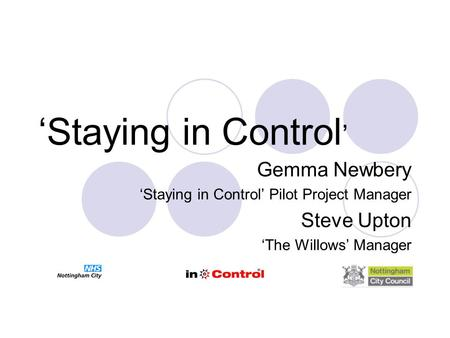 'Staying in Control ' Gemma Newbery 'Staying in Control' Pilot Project Manager Steve Upton 'The Willows' Manager.