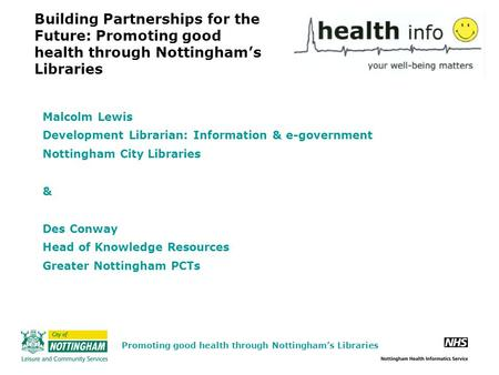 Building Partnerships for the Future: Promoting good health through Nottingham's Libraries Malcolm Lewis Development Librarian: Information & e-government.