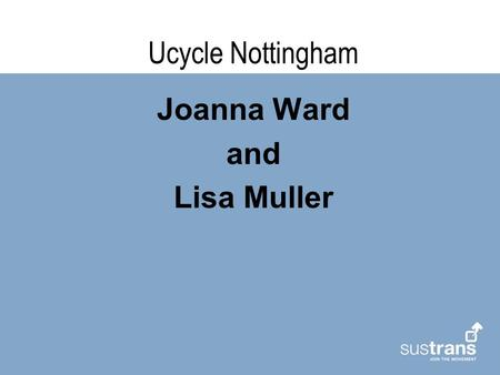 Ucycle Nottingham Joanna Ward and Lisa Muller. Introduction – What's Ucycle Nottingham all about ? Establishing an exemplar project in Nottingham to promote.