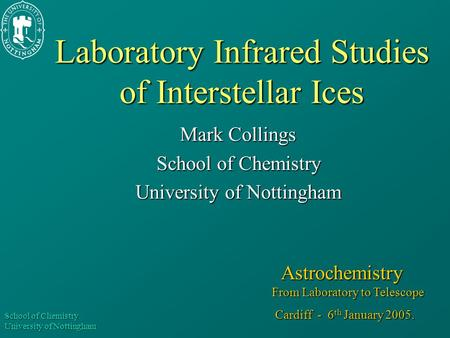 School of Chemistry University of Nottingham Laboratory Infrared Studies of Interstellar Ices Mark Collings School of Chemistry University of Nottingham.